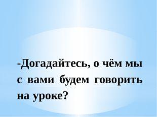 -Догадайтесь, о чём мы с вами будем говорить на уроке?