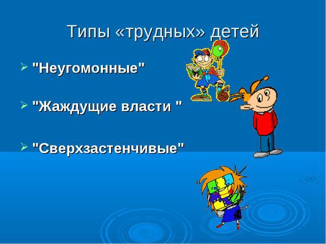 """Типы «трудных» детей """"Неугомонные"""" """"Жаждущие власти """" """"Сверхзастенчивые"""""""