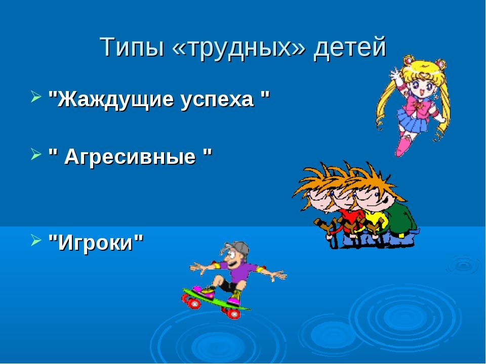 """Типы «трудных» детей """"Жаждущие успеха """" """" Агресивные """" """"Игроки"""""""