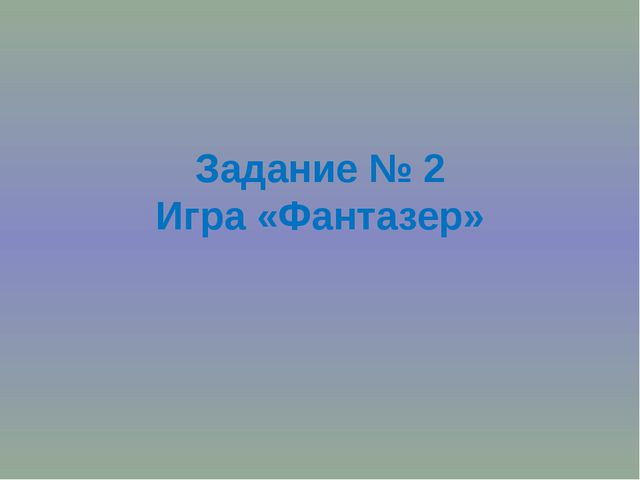 Задание № 2 Игра «Фантазер»