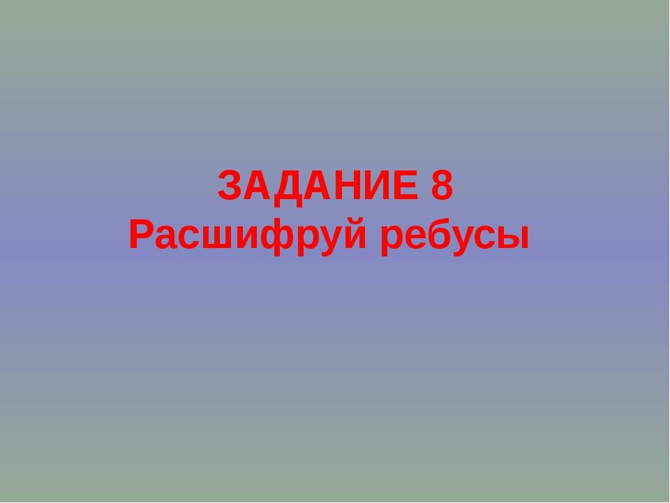 ЗАДАНИЕ 8 Расшифруй ребусы