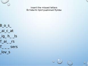 insert the missed letters Вставьте пропущенные буквы B_o_s_ _ai_c_at _ig_ h_