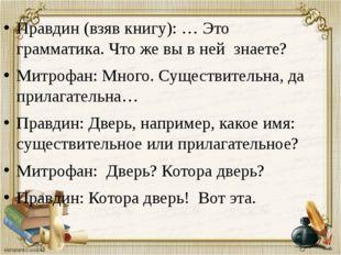 Правдин (взяв книгу): … Это грамматика. Что же вы в ней знаете? Митрофан: Мно