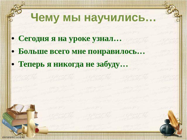 Чему мы научились… Сегодня я на уроке узнал… Больше всего мне понравилось… Те...