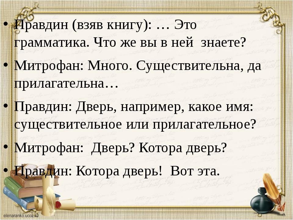 Правдин (взяв книгу): … Это грамматика. Что же вы в ней знаете? Митрофан: Мно...