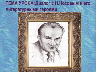 ТЕМА УРОКА:Диалог с Н.Носовым и его литературными героями