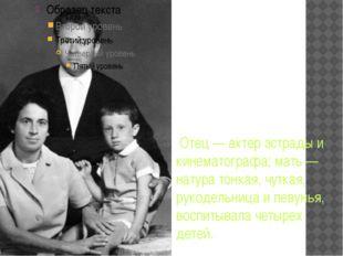 Отец — актер эстрады и кинематографа; мать — натура тонкая, чуткая, рукодель