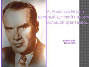 23 ноября 1908г. - 26 июля 1976г. А, Николай Носов - веселый детский писател