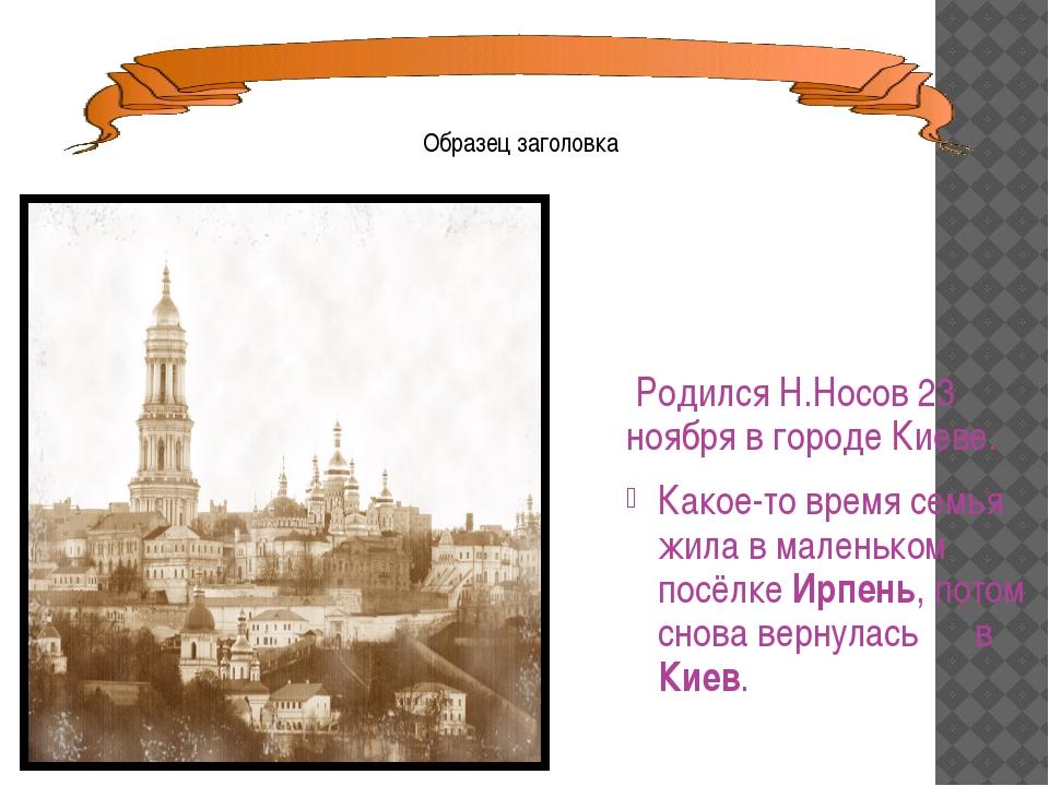 Родился Н.Носов 23 ноября в городе Киеве. Какое-то время семья жила в малень...