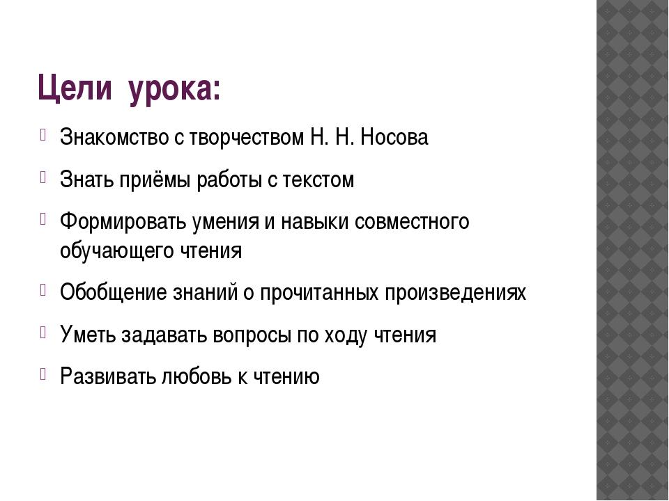 Цели урока: Знакомство с творчеством Н. Н. Носова Знать приёмы работы с текст...