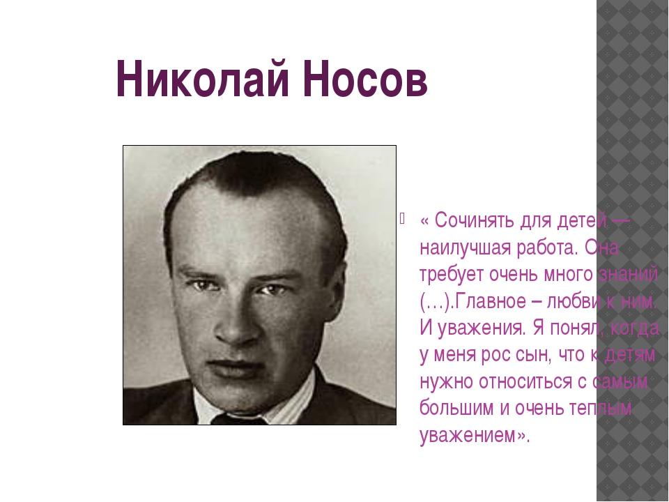 Николай Носов « Сочинять для детей — наилучшая работа. Она требует очень мно...