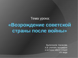 «Возрождение советской страны после войны» Тема урока: Выполнила: Хасанова А.