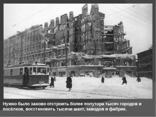 Нужно было заново отстроить более полутора тысяч городов и посёлков, восстано
