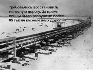Требовалось восстановить железную дорогу. За время войны было разрушено боле