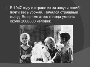 В 1947 году в стране из-за засухи погиб почти весь урожай. Начался страшный г