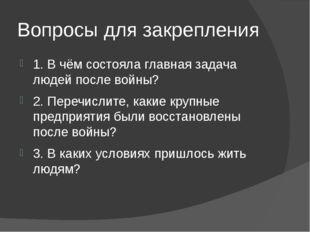 Вопросы для закрепления 1. В чём состояла главная задача людей после войны? 2