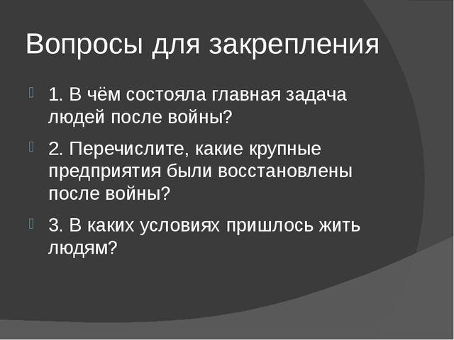 Вопросы для закрепления 1. В чём состояла главная задача людей после войны? 2...
