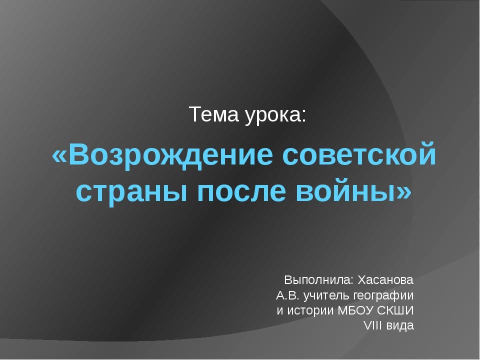 «Возрождение советской страны после войны» Тема урока: Выполнила: Хасанова А....