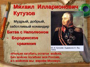 Михаил Илларионович Кутузов Мудрый, добрый, заботливый командир Битва с Напол