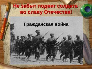 Не забыт подвиг солдата во славу Отечества! Гражданская война