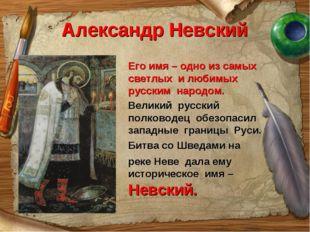 Александр Невский Его имя – одно из самых светлых и любимых русским народом.