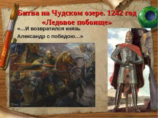 Битва на Чудском озере. 1242 год «Ледовое побоище» «…И возвратился князь Алек