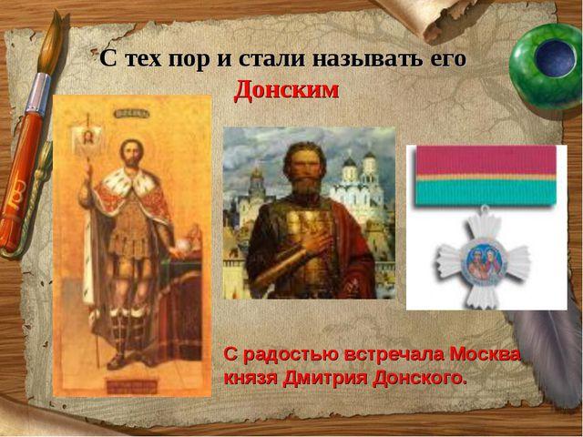 С тех пор и стали называть его Донским С радостью встречала Москва князя Дмит...