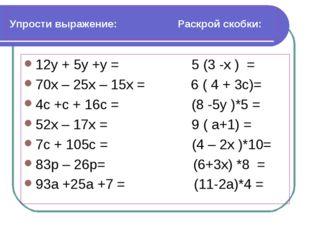 Упрости выражение: Раскрой скобки: 12у + 5у +у = 5 (3 -х ) = 70х – 25х – 15х
