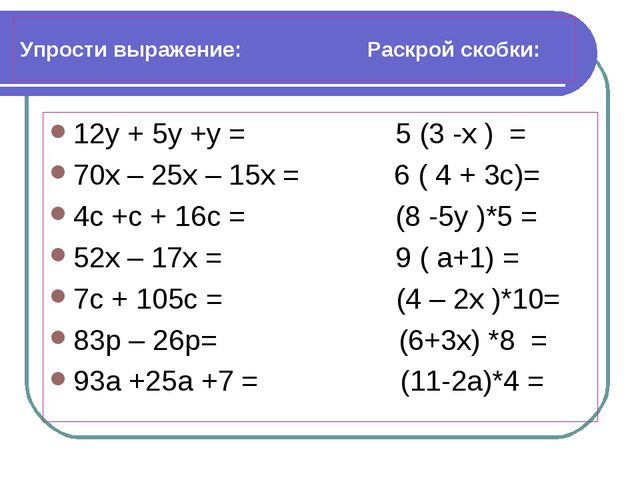 Упрости выражение: Раскрой скобки: 12у + 5у +у = 5 (3 -х ) = 70х – 25х – 15х...