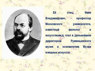 Её отец, Иван Владимирович, - профессор Московского университета, известный ф