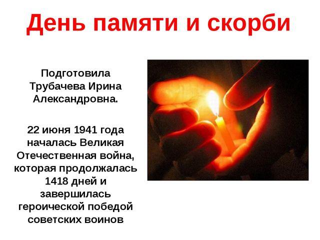 День памяти и скорби Подготовила Трубачева Ирина Александровна. 22 июня 1941...