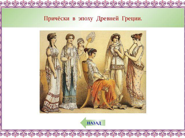 НАЗАД Причёски в эпоху Древней Греции.