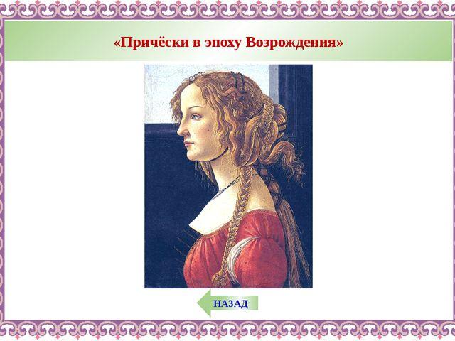 «Причёски в эпоху Возрождения» НАЗАД