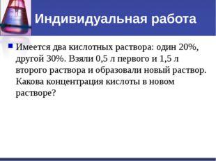 Индивидуальная работа Имеется два кислотных раствора: один 20%, другой 30%. В