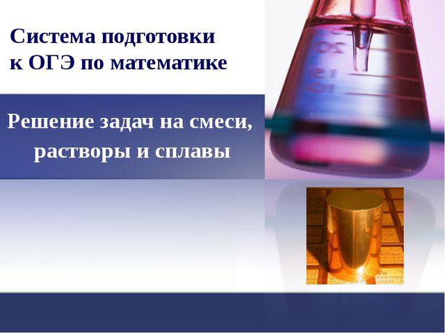 Система подготовки к ОГЭ по математике Решение задач на смеси, растворы и спл...