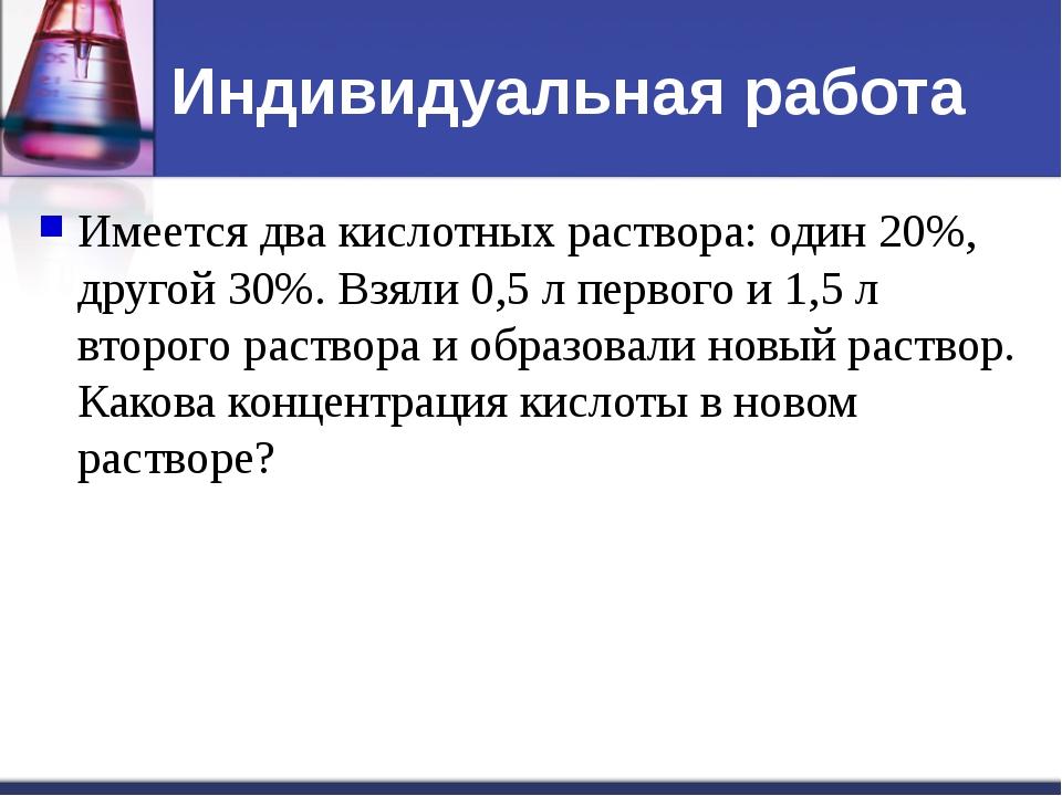 Индивидуальная работа Имеется два кислотных раствора: один 20%, другой 30%. В...