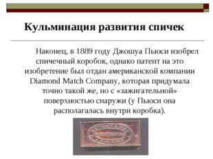 Кульминация развития спичек Наконец, в 1889 году Джошуа Пьюси изобрел спич