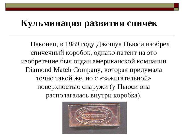 Кульминация развития спичек Наконец, в 1889 году Джошуа Пьюси изобрел спич...