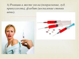 3) Реакции в месте укола (покраснение, зуд, припухлость), флебит (воспаление