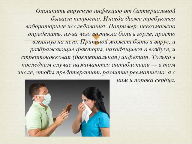 Отличить вирусную инфекцию от бактериальной бывает непросто. Иногда даже треб...
