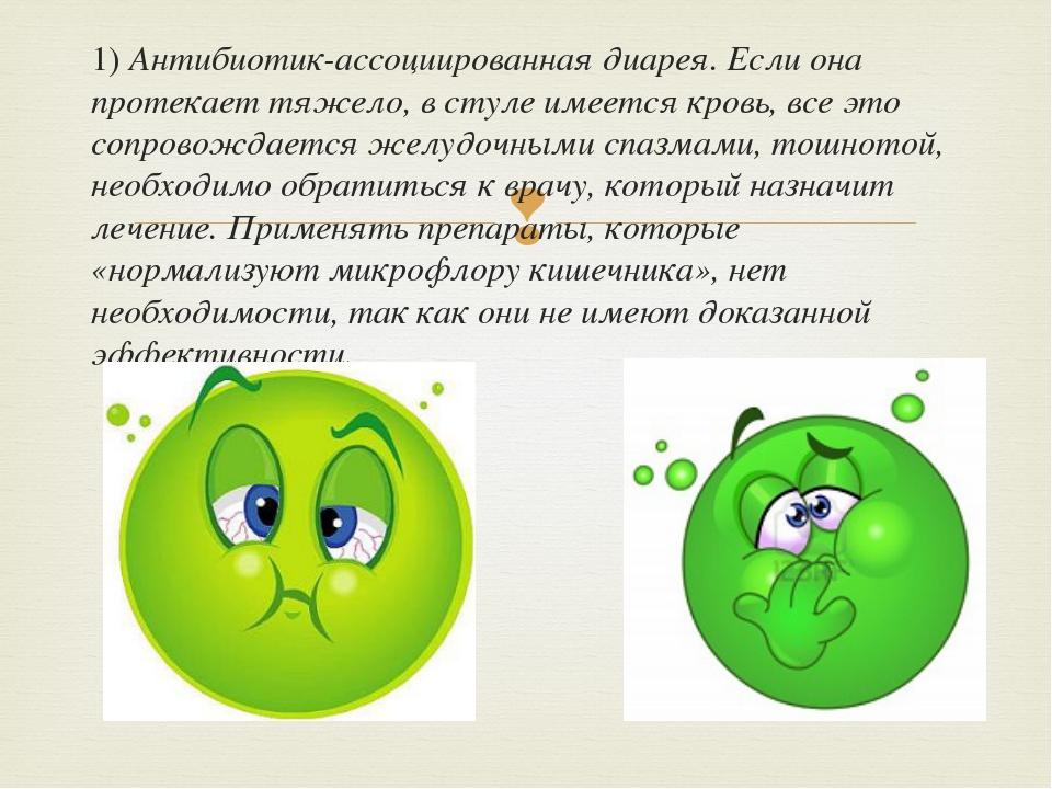 1) Антибиотик-ассоциированная диарея. Если она протекает тяжело, в стуле имее...