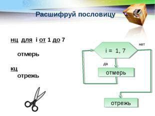 Расшифруй пословицу нц для i от 1 до 7 отмерь кц отрежь i = 1, 7 отмерь отреж