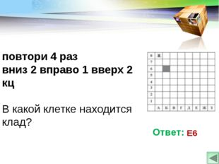 повтори 4 раз вниз 2 вправо 1 вверх 2 кц В какой клетке находится клад? Ответ