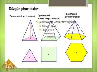 Düzgün piramidalar: Правильной труугольной Правильной четырехугольной Правиль