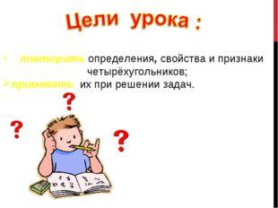 повторить определения, свойства и признаки четырёхугольников; применять их п
