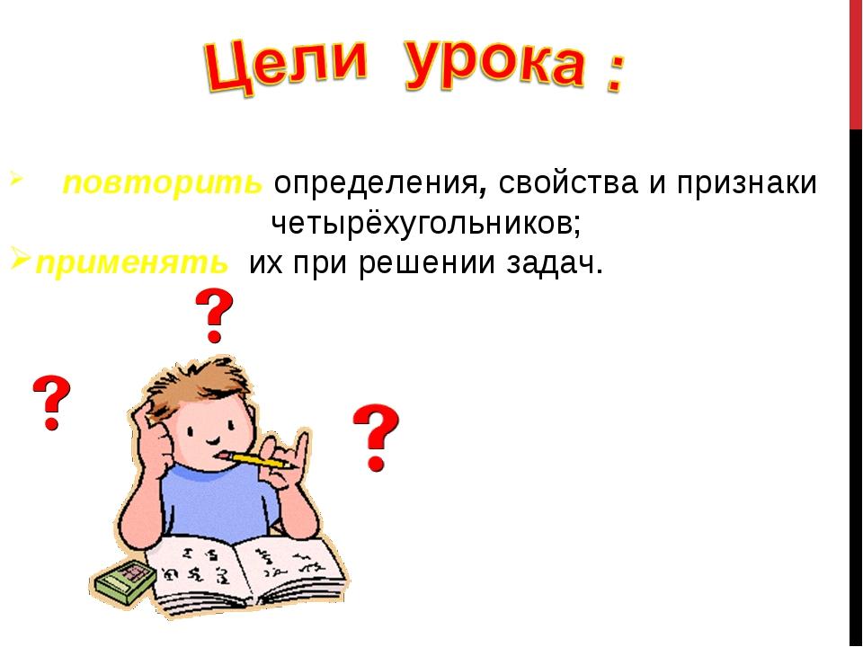 повторить определения, свойства и признаки четырёхугольников; применять их п...