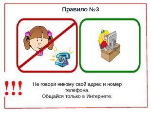 Правило №3 Не говори никому свой адрес и номер телефона. Общайся только в Инт