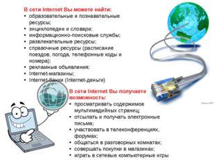 В сети Internet Вы можете найти: образовательные и познавательные ресурсы; эн