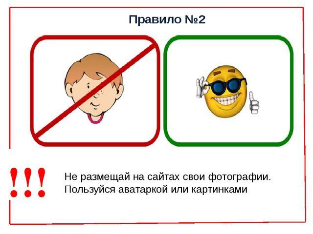 Правило №2 Не размещай на сайтах свои фотографии. Пользуйся аватаркой или кар...