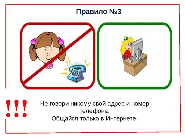 Правило №3 Не говори никому свой адрес и номер телефона. Общайся только в Инт...